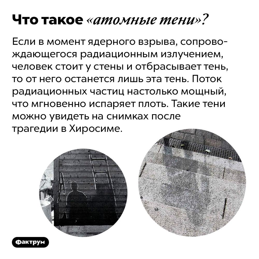 Что такое «атомные тени»?. Если в момент ядерного взрыва, сопровождающегося радиационным излучением, человек стоит у стены и отбрасывает тень, то от него останется лишь эта тень. Поток радиационных частиц настолько мощный, что мгновенно испаряет плоть. Такие тени можно увидеть на снимках после трагедии в Хиросиме.
