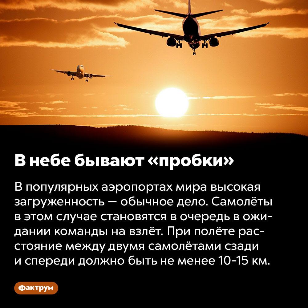 Внебе бывают «пробки». В популярных аэропортах мира высокая загруженность — обычное дело. Самолёты в этом случае становятся в очередь в ожидании команды на взлёт. При полёте расстояние между двумя самолётами сзади и спереди должно быть не менее 10-15 км.