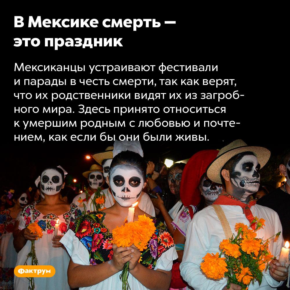 ВМексике смерть — это праздник. Мексиканцы устраивают фестивали и парады в честь смерти, так как верят, что их родственники видят их из загробного мира. Здесь принято относиться к умершим родным с любовью и почтением, как если бы они были живы.