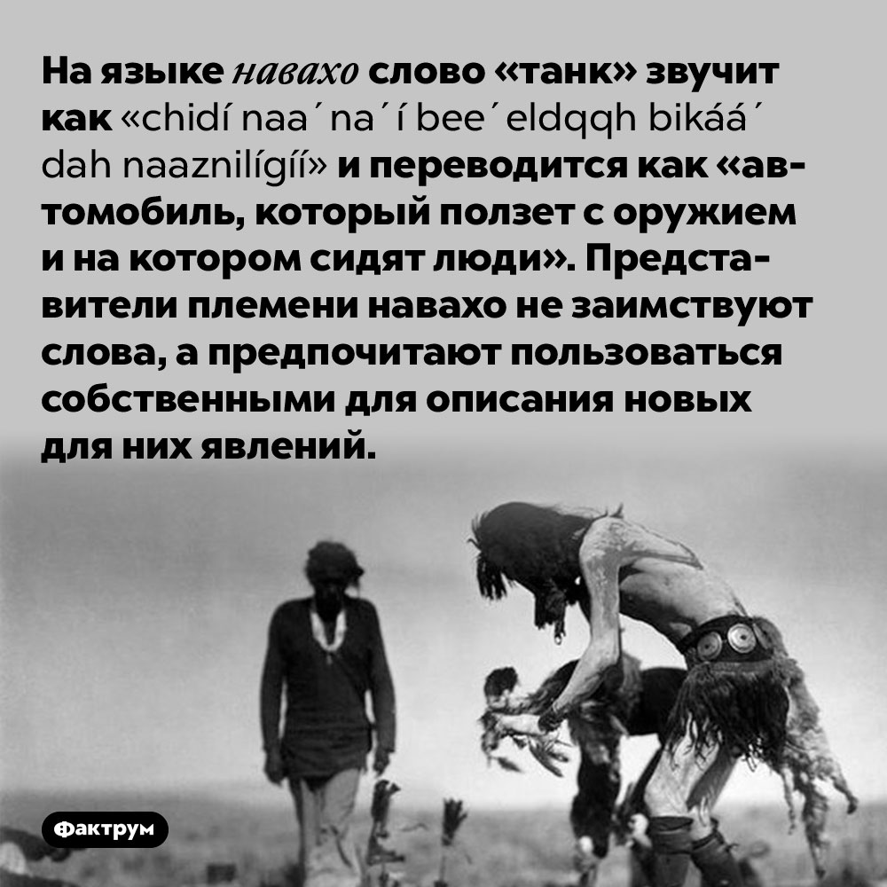 Слово «танк» наязыке навахо. На языке навахо слово «танк» звучит как chidí naa'na'í bee'eldǫǫh bikáá' dah naaznilígíí и переводится как «автомобиль, который ползет с оружием и на котором сидят люди». Представители племени навахо не заимствуют слова, а предпочитают пользоваться собственными для описания новых для них явлений.