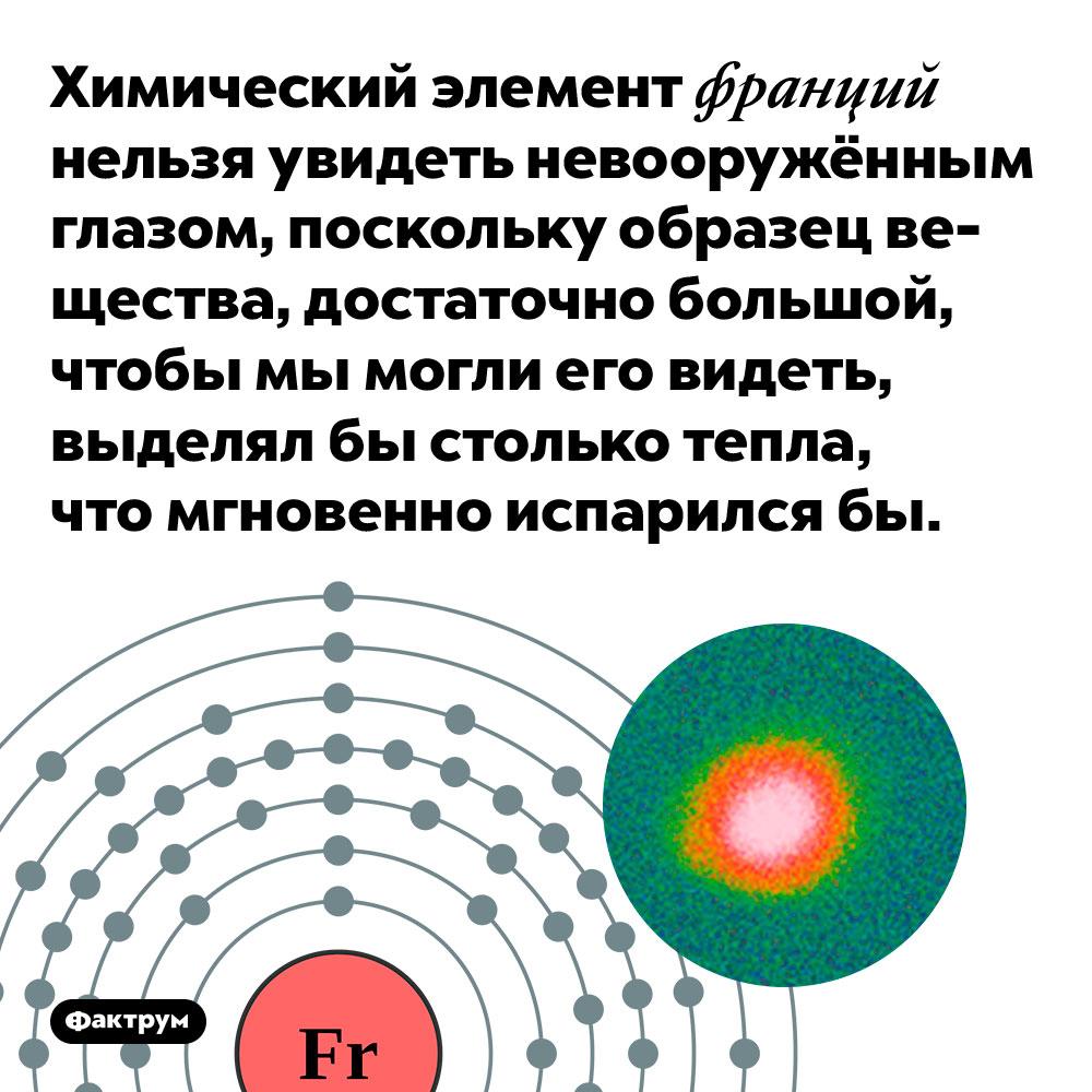 Химический элемент франций нельзя увидеть невооружённым глазом. Поскольку образец вещества, достаточно большой, чтобы мы могли его видеть, выделял бы столько тепла, что мгновенно испарился бы.