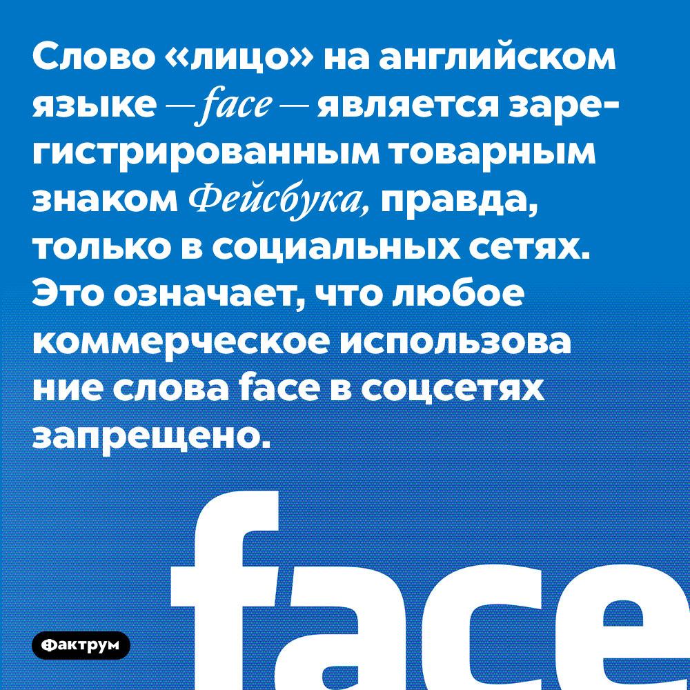 Слово «лицо» на английском языке — face — является зарегистрированным товарным знаком Фейсбука, правда, только в социальных сетях. Это означает, что любое коммерческое использование слова face в соцсетях запрещено.