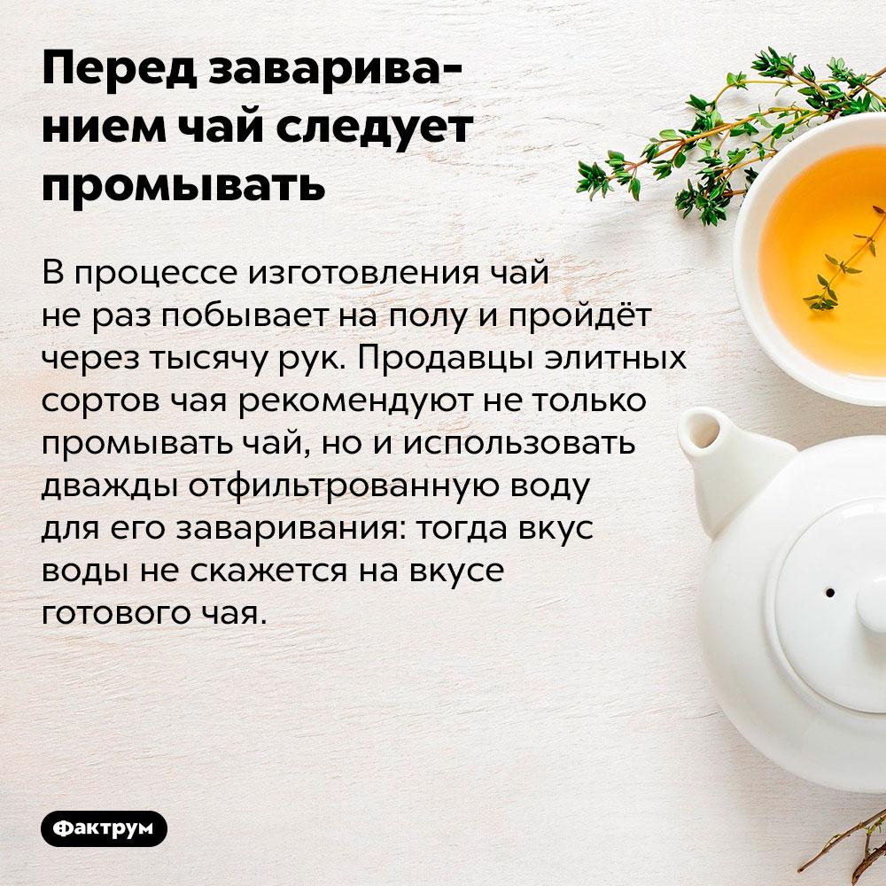 Перед завариванием чай следует промывать. В процессе изготовления чай не раз побывает на полу и пройдёт через тысячу рук. Продавцы элитных сортов чая рекомендуют не только промывать чай, но и использовать дважды отфильтрованную воду для его заваривания: тогда вкус воды не скажется на вкусе готового чая.