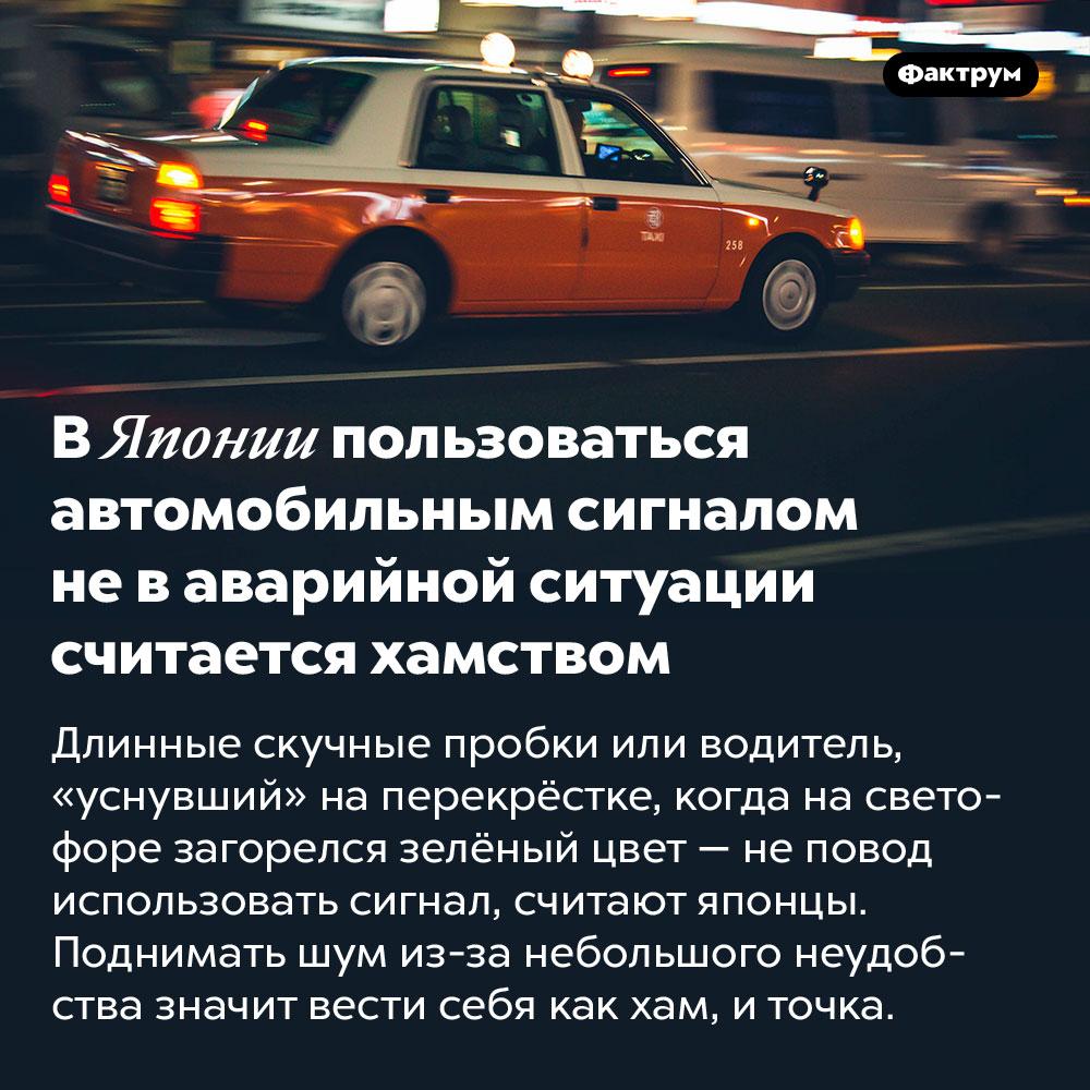 В Японии пользоваться автомобильным сигналом не в аварийной ситуации считается хамством. Длинные скучные пробки или водитель, «уснувший» на перекрёстке, когда на светофоре загорелся зелёный цвет — не повод использовать сигнал, считают японцы. Поднимать шум из-за небольшого неудобства значит вести себя как хам, и точка.