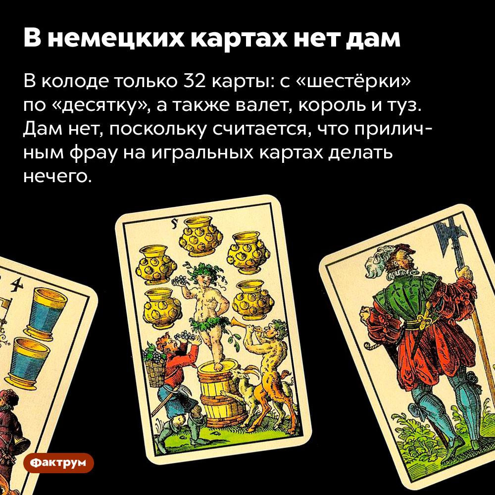 В немецких картах нет дам. В колоде только 32 карты: с «шестёрки» по «десятку», а также валет, король и туз. Дам нет, поскольку считается, что приличным фрау на игральных картах делать нечего.