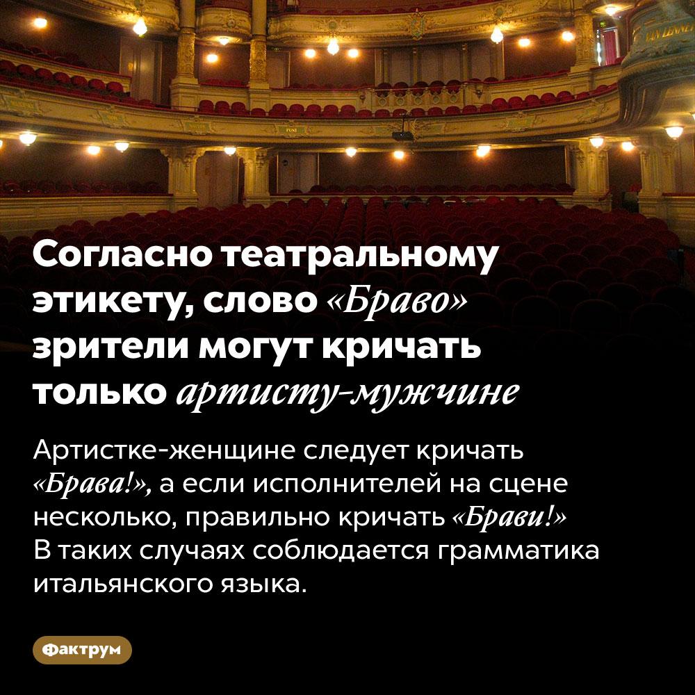 Согласно театральному этикету, слово «Браво» зрители могут кричать только артисту-мужчине. Артистке-женщине следует кричать «Брава!», а если исполнителей на сцене несколько, правильно кричать «Брави!» В таких случаях соблюдается грамматика итальянского языка.