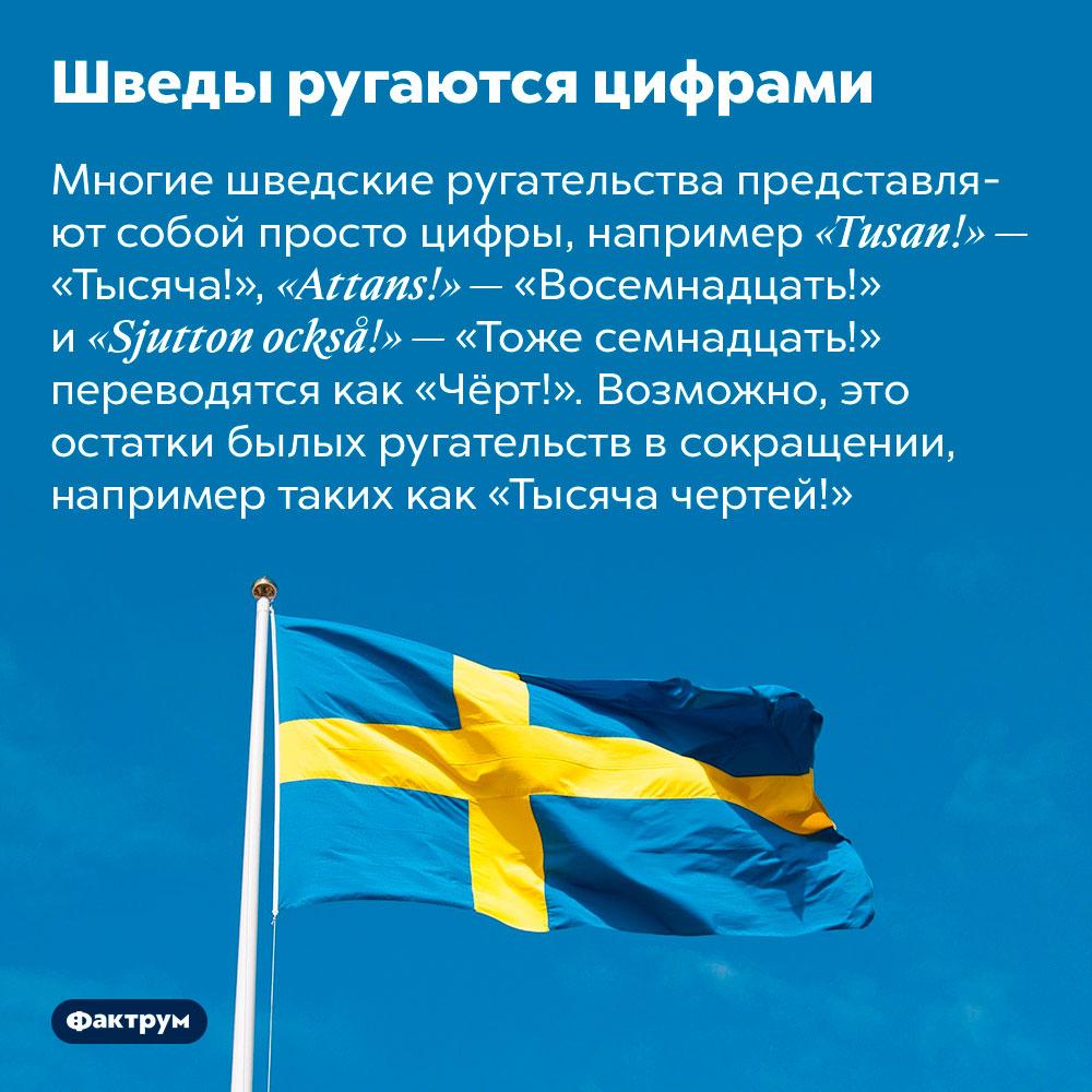Шведы ругаются цифрами. Многие шведские ругательства представляют собой просто цифры, например «Tusan!» — «Тысяча!», «Attans!» — «Восемнадцать!» и «Sjutton också!» — «Тоже семнадцать!» переводятся как «Чёрт!». Возможно, это остатки былых ругательств в сокращении, например таких как «Тысяча чертей!»