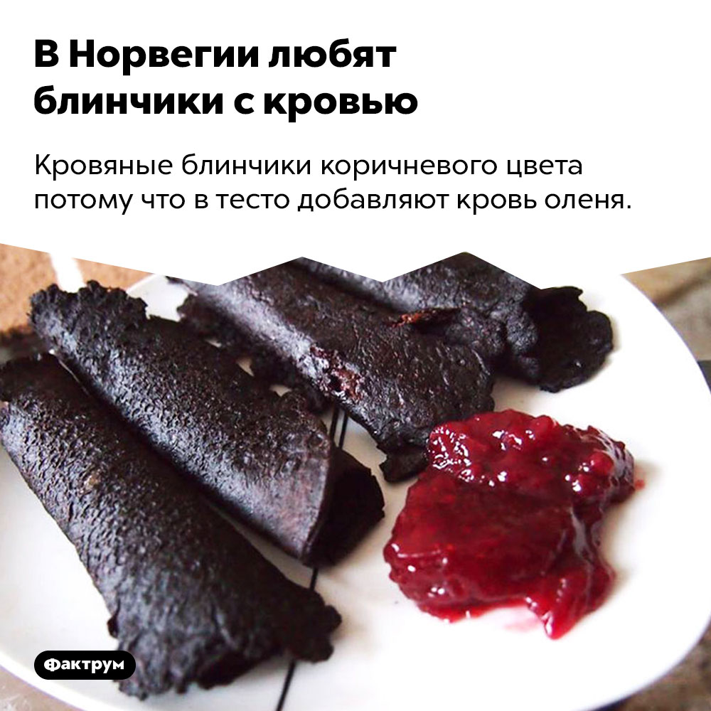 ВНорвегии любят блинчики скровью. Кровяные блинчики коричневого цвета потому что в тесто добавляют кровь оленя.