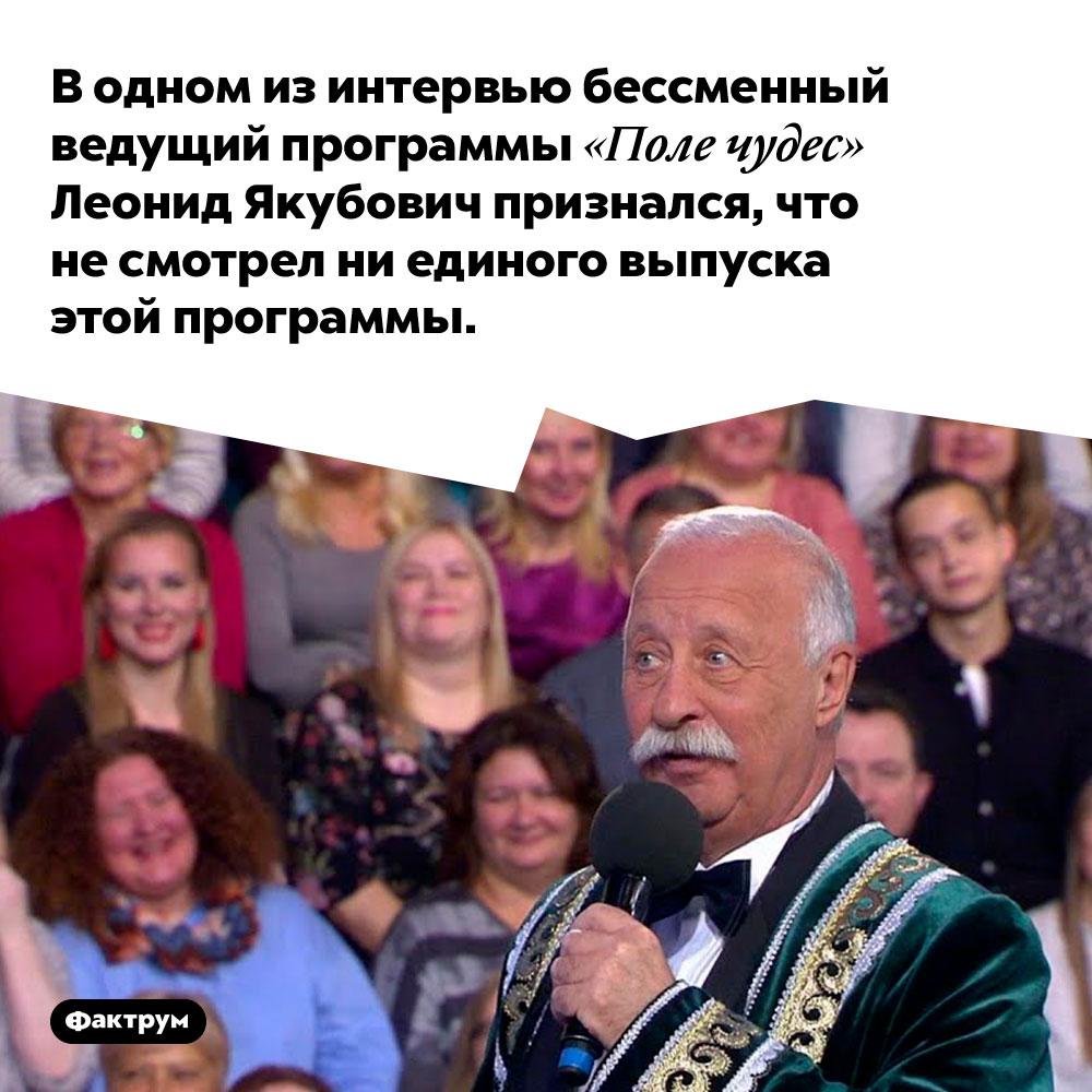 В одном из интервью бессменный ведущий программы «Поле чудес» Леонид Якубович признался, что не смотрел ни единого выпуска этой программы.