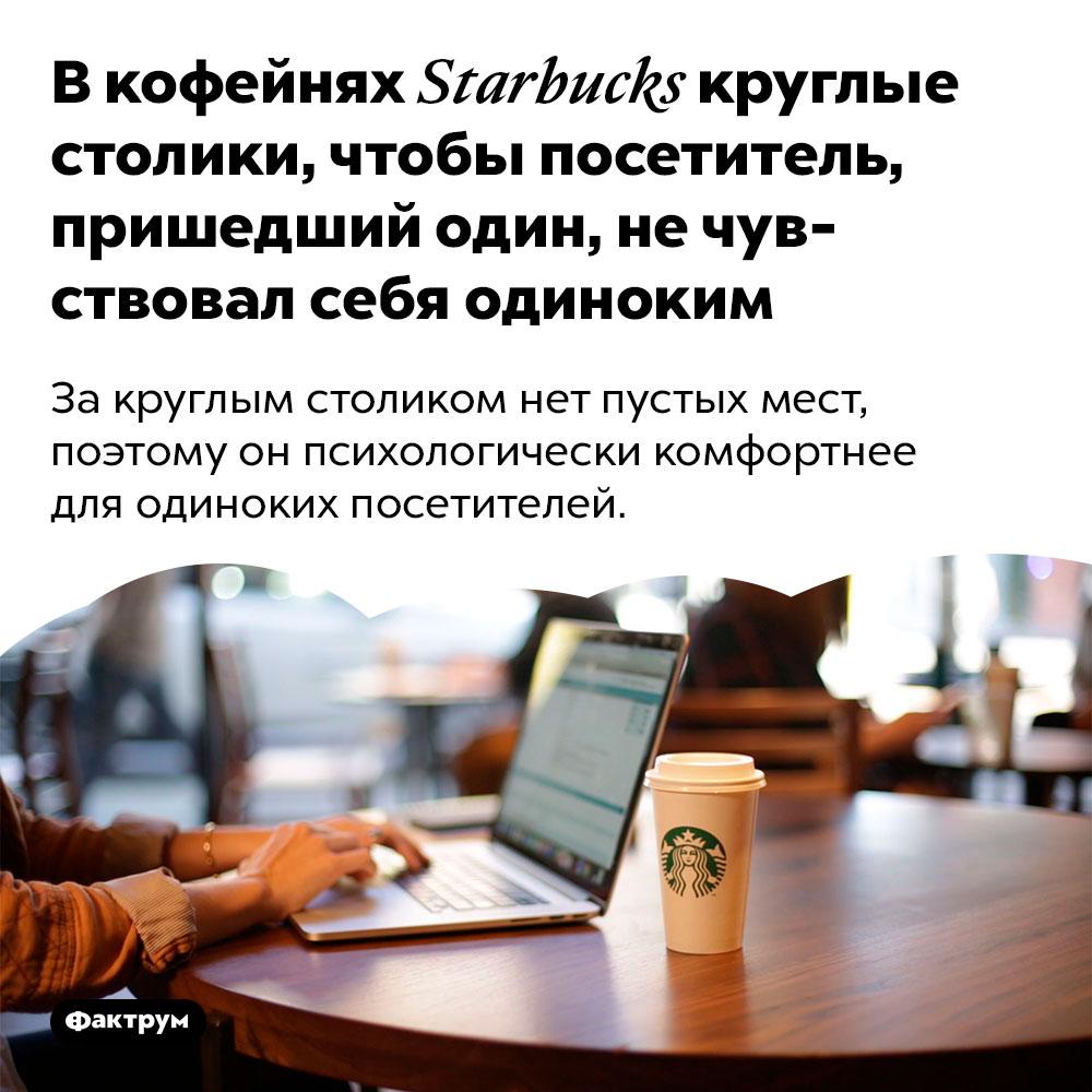 Вкофейнях «Starbucks» круглые столики, чтобы посетитель, пришедший один, нечувствовал себя одиноким. За круглым столиком нет пустых мест, поэтому он психологически комфортнее для одиноких посетителей.