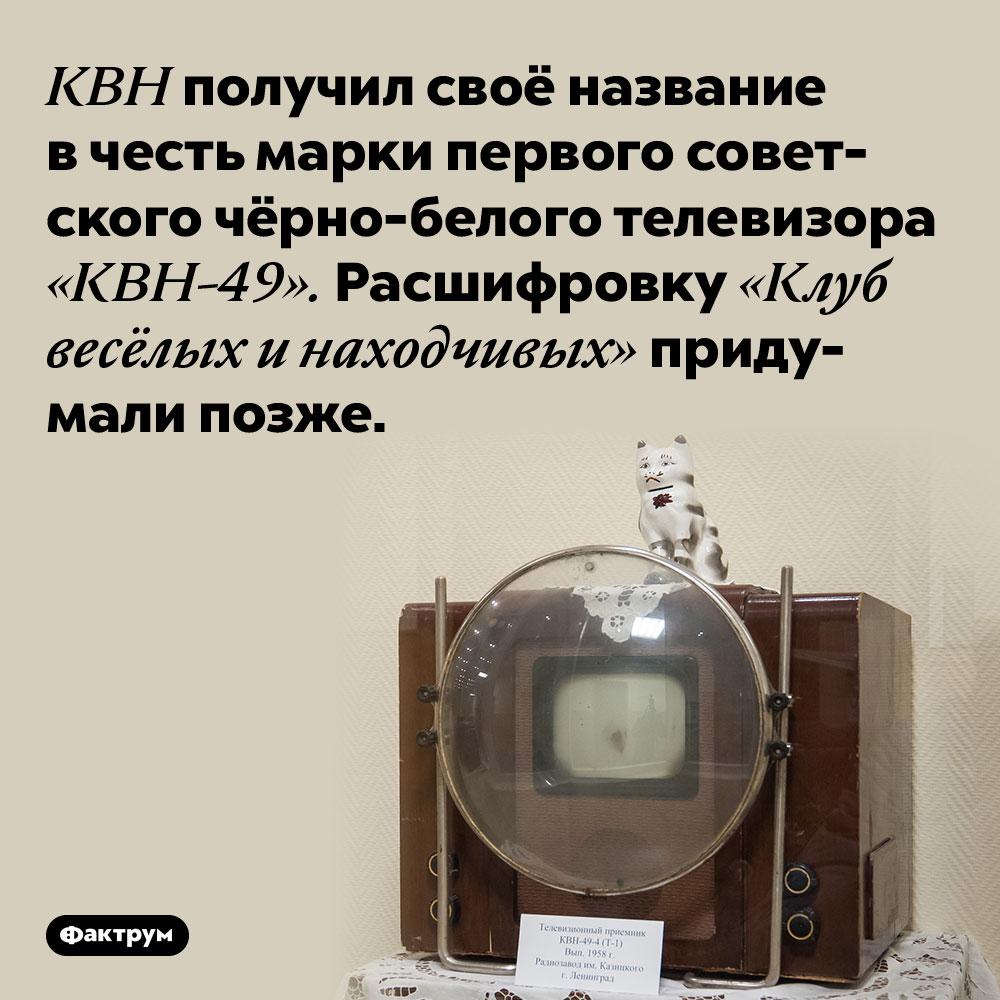 КВН получил своё название в честь марки первого советского чёрно-белого телевизора «КВН-49». Расшифровку «Клуб весёлых и находчивых» придумали позже.