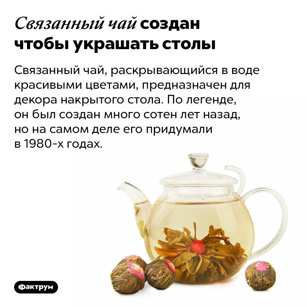 Связанный чай создан чтобы украшать столы. Связанный чай, раскрывающийся в воде красивыми цветами, предназначен для декора накрытого стола. По легенде, он был создан много сотен лет назад, но на самом деле его придумали в 1980-х годах.