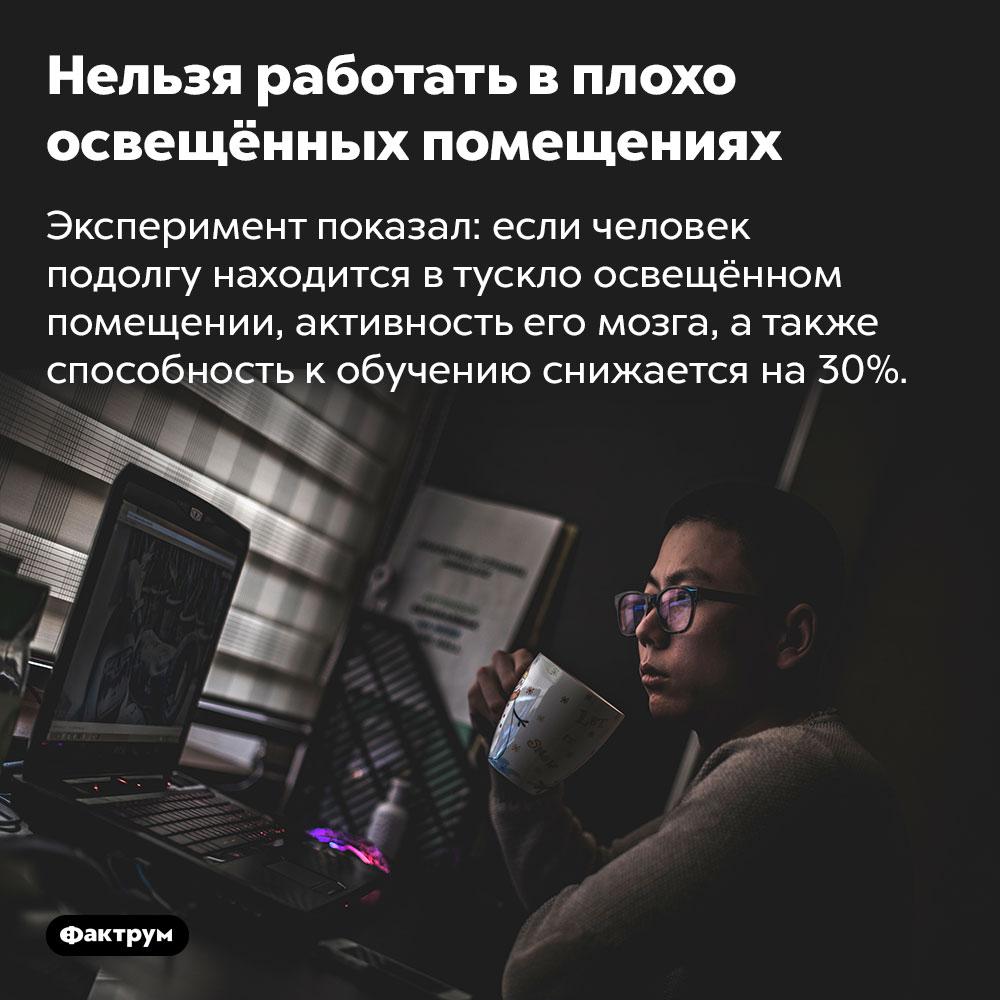 Нельзя работать в плохо освещённых помещениях. Эксперимент показал: если человек подолгу находится в тускло освещённом помещении, активность его мозга, а также способность к обучению снижается на 30%.