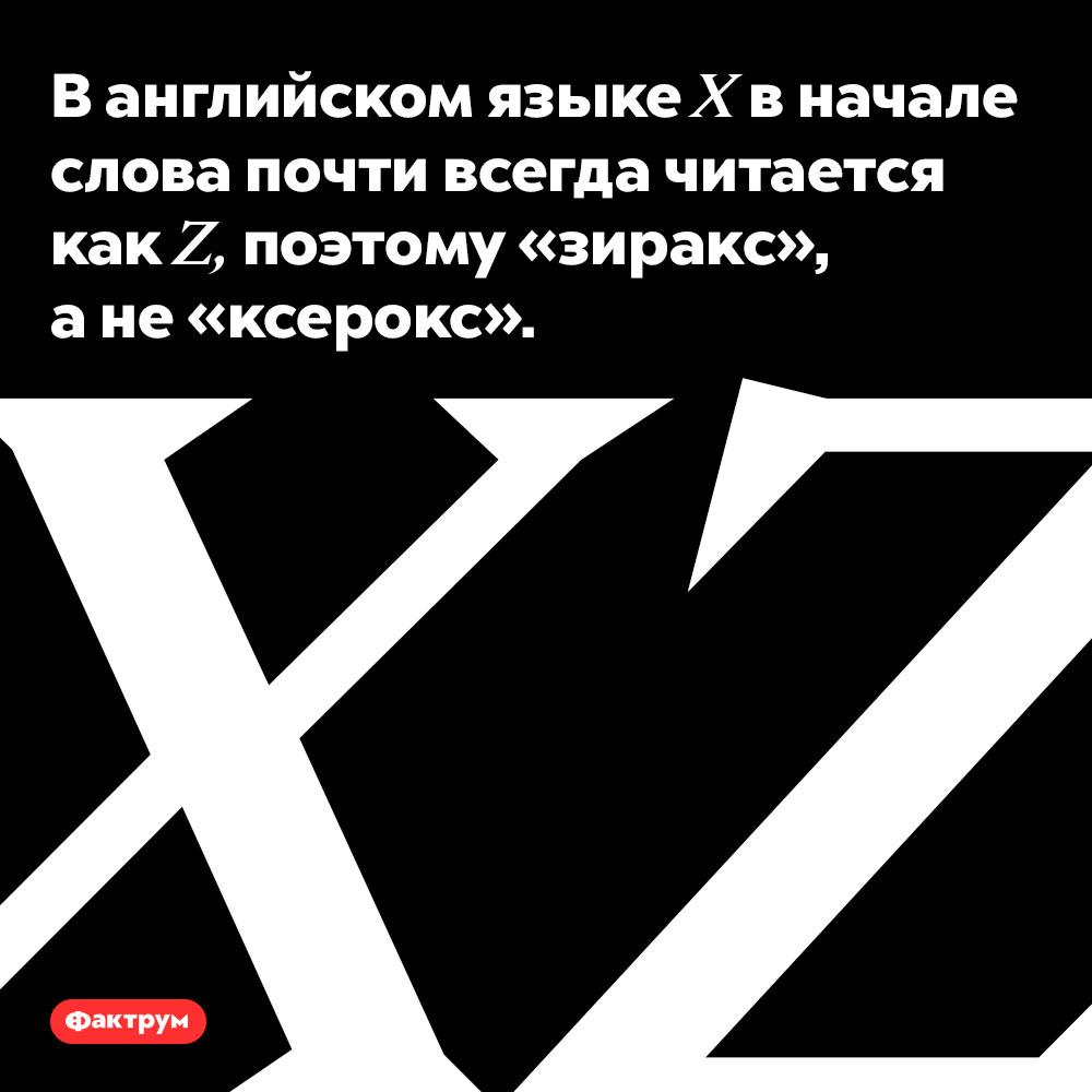 5. В английском языке X в начале слова почти всегда читается как Z. Поэтому «зиракс», а не «ксерокс».