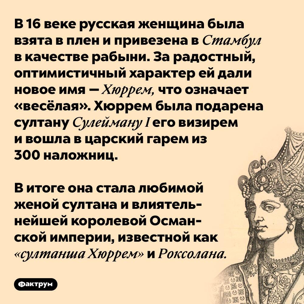В 16 веке русская женщина была взята в плен и привезена в Стамбул в качестве рабыни.  За радостный, оптимистичный характер ей дали новое имя — Хуррем, что означает «весёлая». Хуррем была подарена султану Сулейману I его визирем и вошла в царский гарем из 300 наложниц.  В итоге она стала любимой женой султана и влиятельнейшей королевой Османской империи, известной как «султанша Хуррем» и Рокселана.