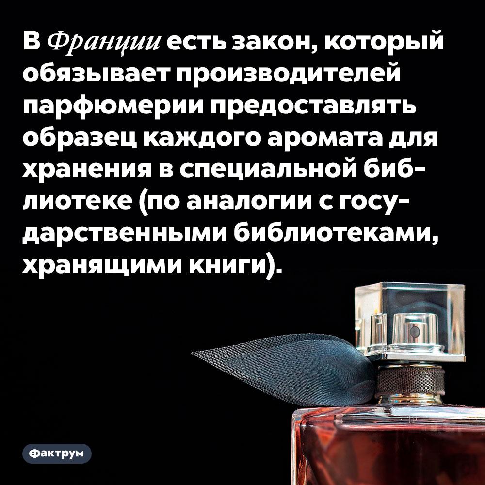 В Франции есть закон, который обязывает производителей парфюмерии предоставлять образец каждого аромата для хранения в специальной библиотеке (по аналогии с государственными библиотеками, хранящими книги)..