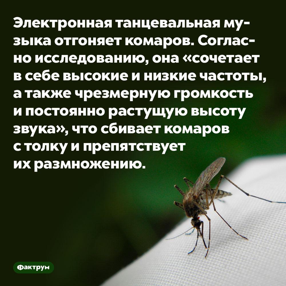 Электронная танцевальная музыка отгоняет комаров. Согласно исследованию, она «сочетает в себе высокие и низкие частоты, а также чрезмерную громкость и постоянно растущую высоту звука», что сбивает комаров с толку и препятствует их размножению.