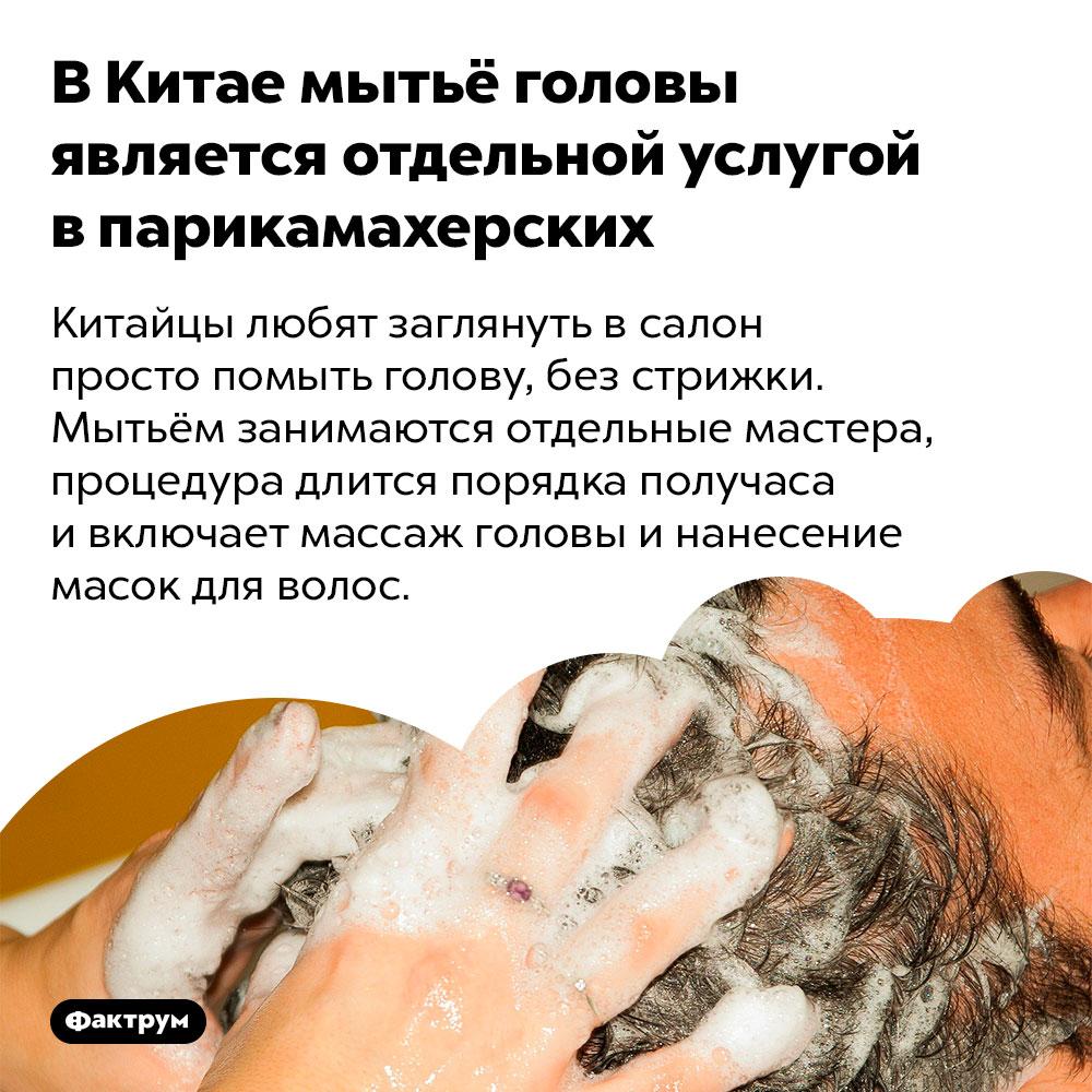 В Китае мытьё головы является отдельной услугой в парикмахерских. Китайцы любят заглянуть в салон просто помыть голову, без стрижки. Мытьём занимаются отдельные мастера, процедура длится порядка получаса и включает массаж головы и нанесение масок для волос.