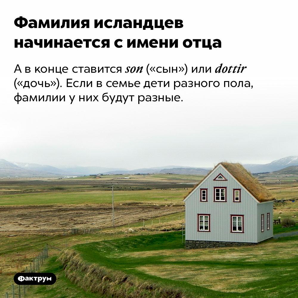 Фамилия исландцев начинается симени отца. А в конце ставится son («сын») или dottir («дочь»). Если в семье дети разного пола, фамилии у них будут разные.