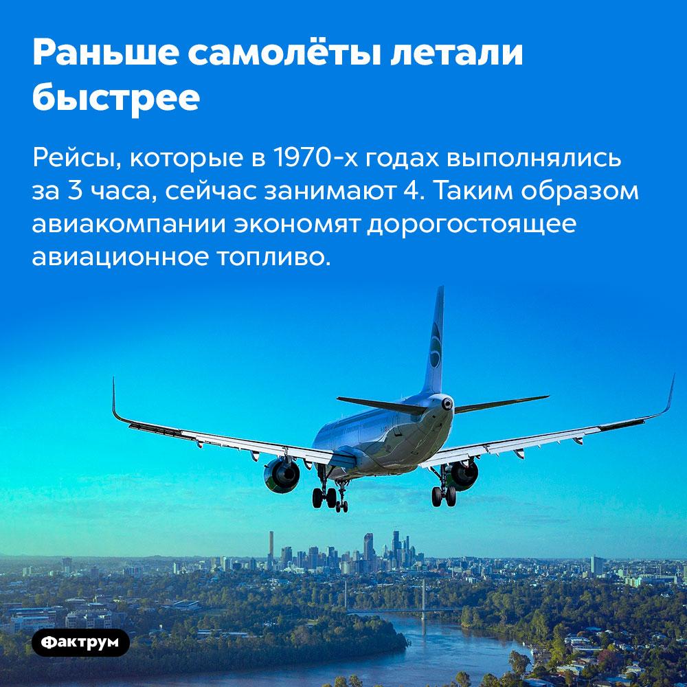 Раньше самолёты летали быстрее. Рейсы, которые в 1970-х годах выполнялись за 3 часа, сейчас занимают 4. Таким образом авиакомпании экономят дорогостоящее авиационное топливо.