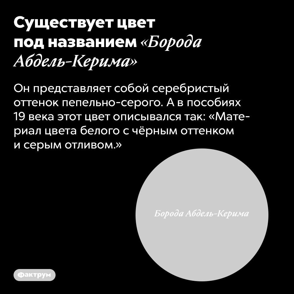 Существует цвет под названием «Борода Абдель-Керима». Он представляет собой серебристый оттенок пепельно-серого. А в пособиях 19 века этот цвет описывался так: «Материал цвета белого с чёрным оттенком и серым отливом.»