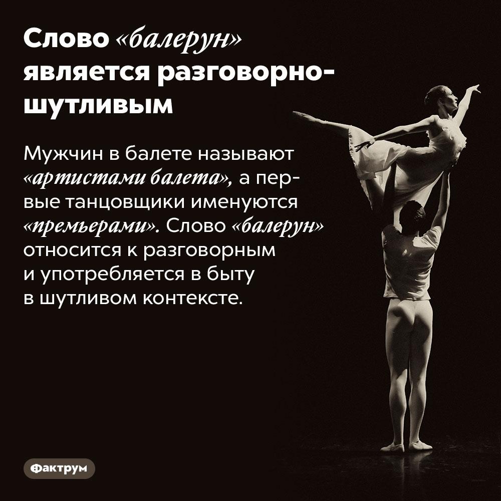 Слово «балерун» является разговорно-шутливым. Мужчин в балете называют «артистами балета», а первые танцовщики именуются «премьерами». Слово «балерун» относится к разговорным и употребляется в быту в шутливом контексте.