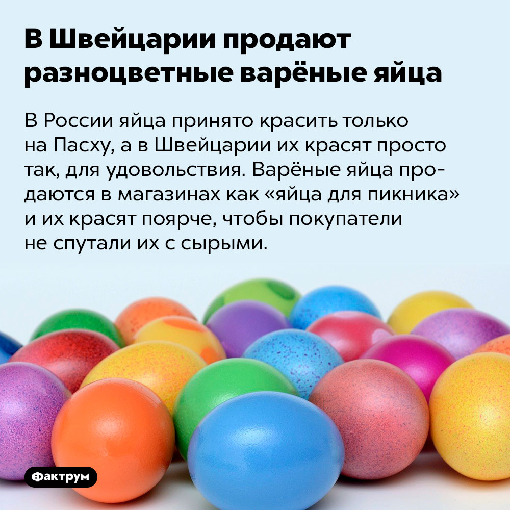 В Швейцарии продают разноцветные варёные яйца. В России яйца принято красить только на Пасху, а в Швейцарии их красят просто так, для удовольствия. Варёные яйца продаются в магазинах как «яйца для пикника» и их красят поярче, чтобы покупатели не спутали их с сырыми.