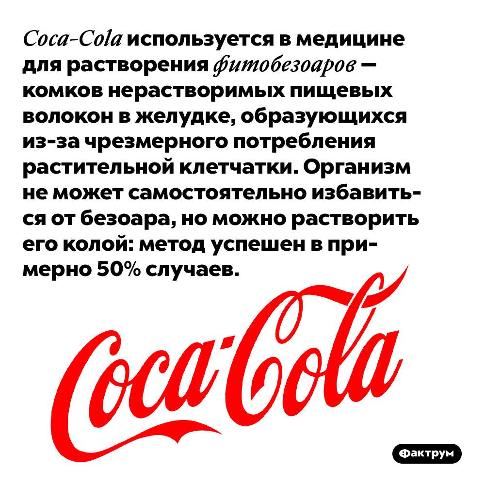 Coca-Cola используется в медицине для растворения фитобезоаров — комков нерастворимых пищевых волокон в желудке, образующихся из-за чрезмерного потребления растительной клетчатки. Организм не может самостоятельно избавиться от безоара, но можно растворить его колой: метод успешен в примерно 50% случаев.