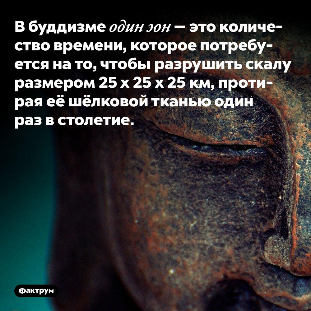 В буддизме один эон — это количество времени, которое потребуется на то, чтобы разрушить скалу размером 25 х 25 х 25 км, протирая её шёлковой тканью один раз в столетие.