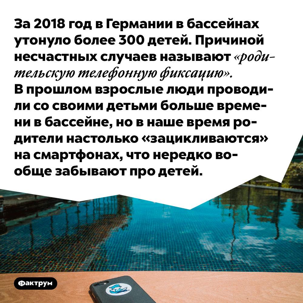 За 2018 год в Германии в бассейнах утонуло более 300 детей. Причиной несчастных случаев называют «родительскую телефонную фиксацию». В прошлом взрослые люди проводили со своими детьми больше времени в бассейне, но в наше время родители настолько «зацикливаются» на смартфонах, что нередко вообще забывают про детей.