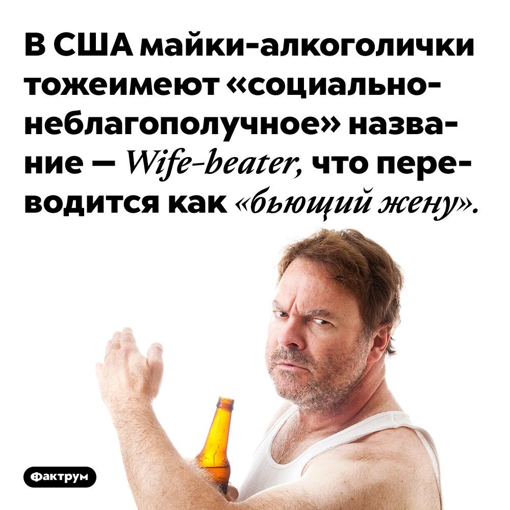 В США майки-алкоголички тоже имеют «социально-неблагополучное» название — Wife-beater, что переводится как «бьющий жену».