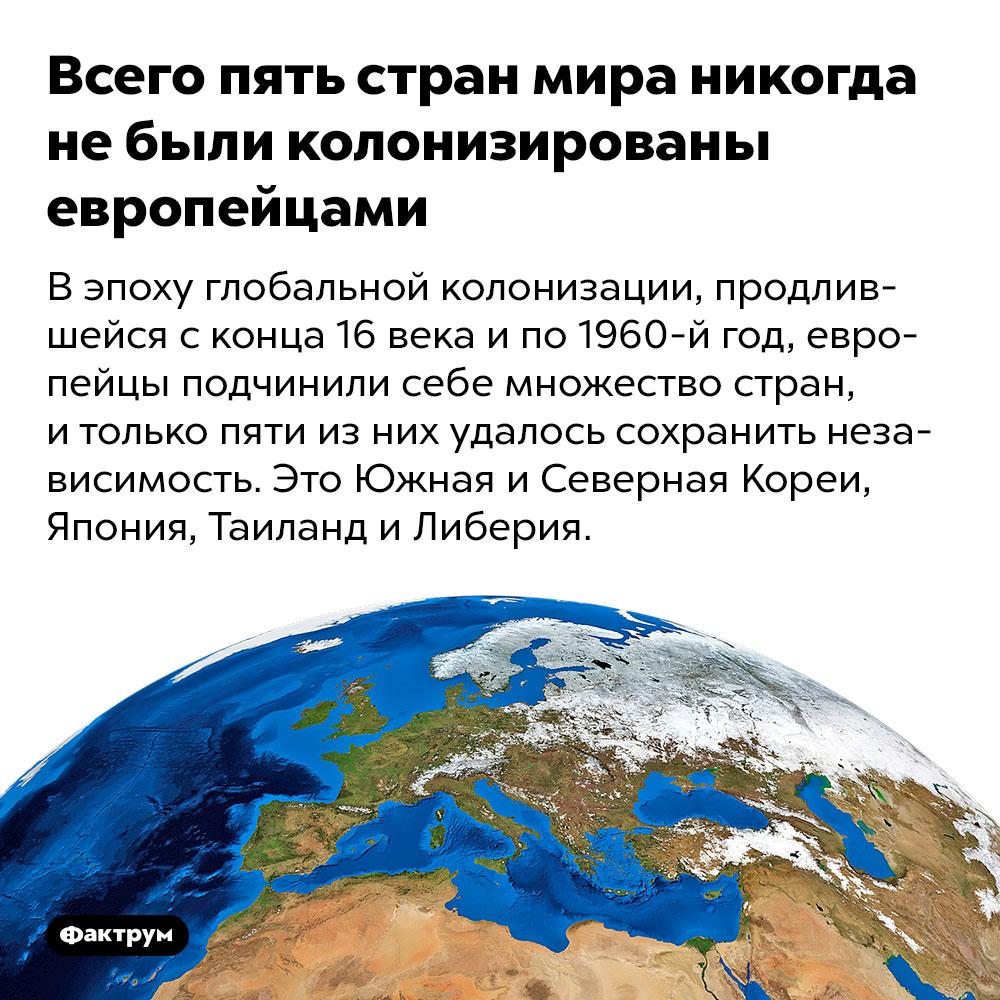 Всего пять стран мира никогда не были колонизированы европейцами. В эпоху глобальной колонизации, продлившейся с конца 16 века и по 1960-й год, европейцы подчинили себе множество стран, и только пяти из них удалось сохранить независимость. Это Южная и Северная Кореи, Япония, Таиланд и Либерия.