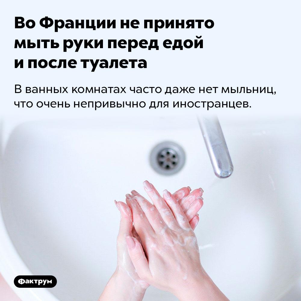 Во Франции непринято мыть руки перед едой ипосле туалета. В ванных комнатах часто даже нет мыльниц, что очень непривычно для иностранцев.