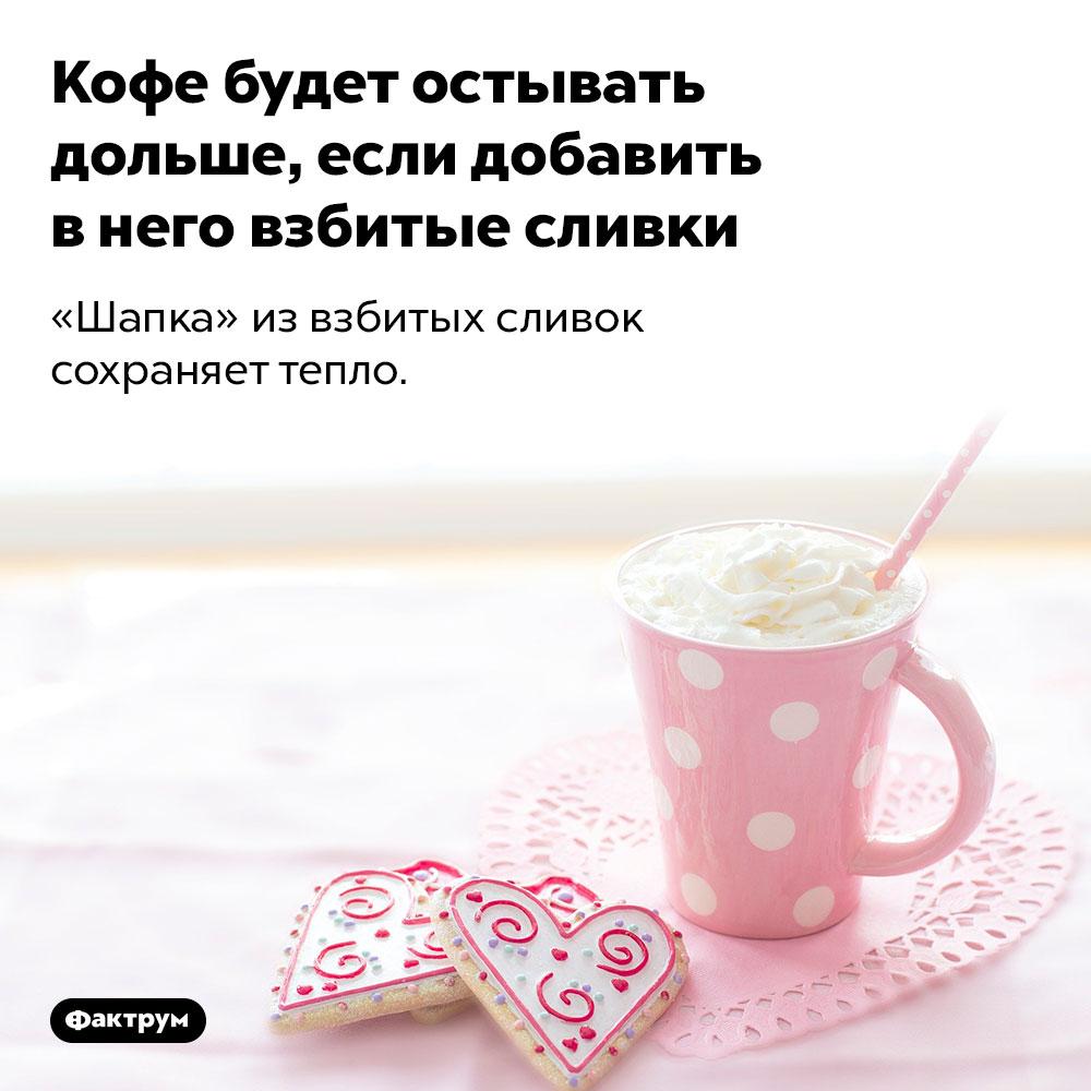 Кофе будет остывать дольше, если добавить внего взбитые сливки. «Шапка» из взбитых сливок сохраняет тепло.