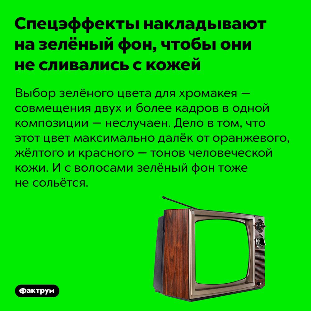 Спецэффекты накладывают назелёный фон, чтобы они несливались скожей. Выбор зелёного цвета для хромакея — совмещения двух и более кадров в одной композиции — неслучаен. Дело в том, что этот цвет максимально далёк от оранжевого, жёлтого и красного — тонов человеческой кожи. И с волосами зелёный фон тоже не сольётся.