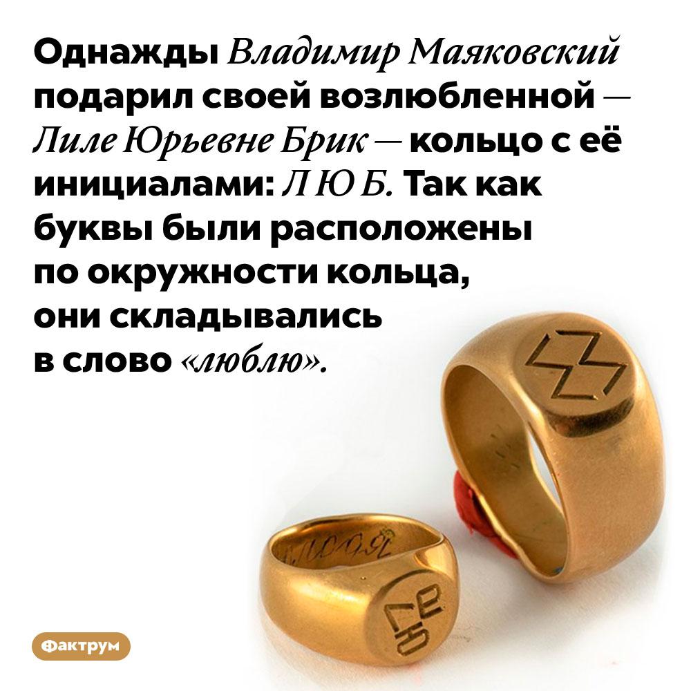Однажды Владимир Маяковский подарил своей возлюбленной — Лиле Юрьевне Брик — кольцо с её инициалами: Л Ю Б. Так как буквы были расположены по окружности кольца, они складывались в слово «люблю».
