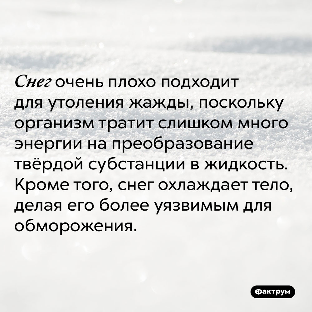 Снег очень плохо подходит для утоления жажды, поскольку организм тратит слишком много энергии на преобразование твёрдой субстанции в жидкость. Кроме того, снег охлаждает тело, делая его более уязвимым для обморожения.