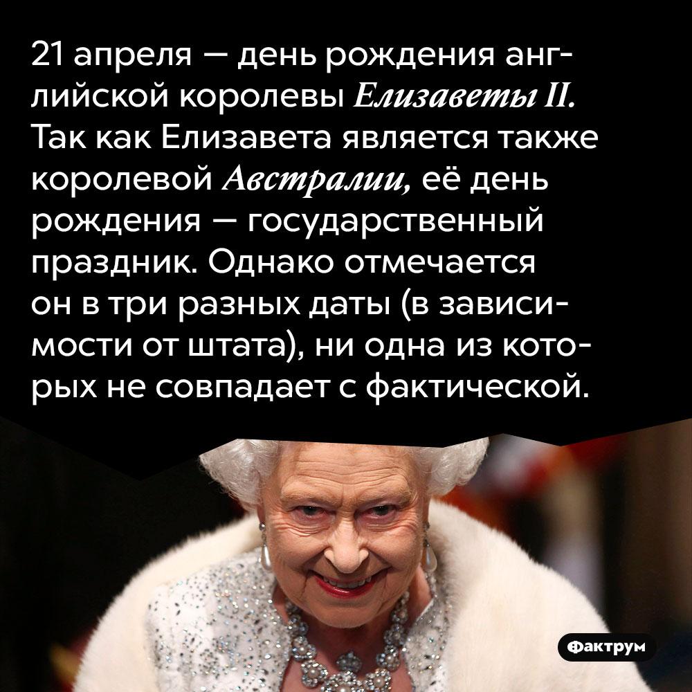 21 апреля — день рождения английской королевы Елизаветы II. Так как Елизавета является также королевой Австралии, её день рождения — государственный праздник. Однако отмечается он в три разных даты (в зависимости от штата), ни одна из которых не совпадает с фактической.