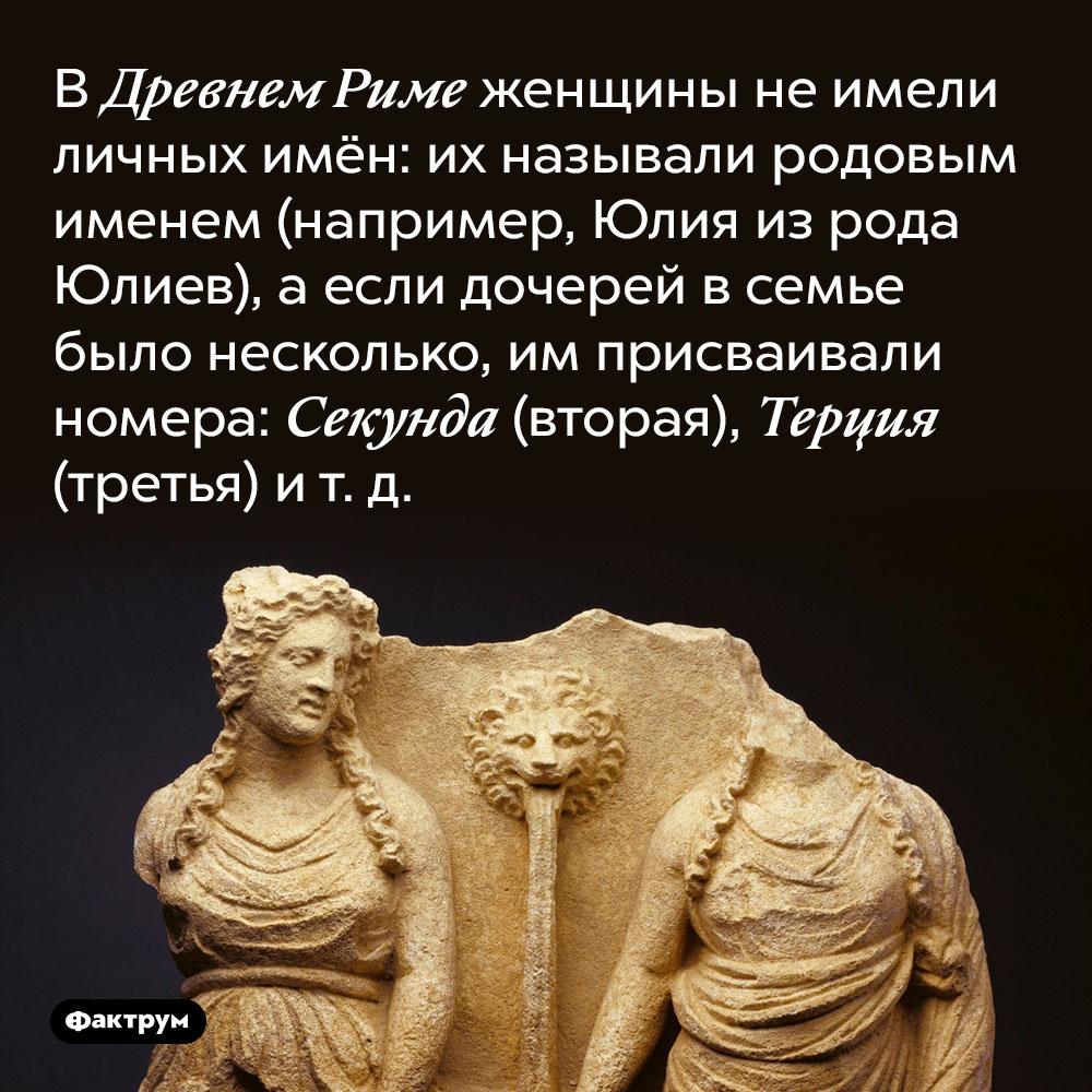 В Древнем Риме женщины не имели личных имён. Их называли родовым именем (например, Юлия из рода Юлиев), а если дочерей в семье было несколько, им присваивали номера: Секунда (вторая), Терция (третья) и т. д.