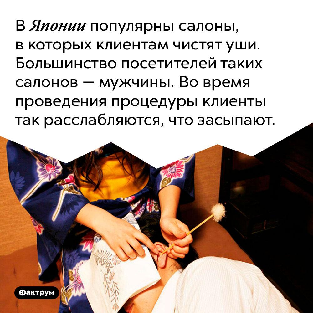 В Японии популярны салоны, в которых клиентам чистят уши. Большинство посетителей таких салонов — мужчины. Во время проведения процедуры клиенты так расслабляются, что засыпают.