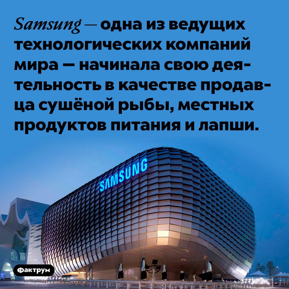 Samsung — одна из ведущих технологических компаний мира — начинала свою деятельность в качестве продавца сушёной рыбы, местных продуктов питания и лапши.