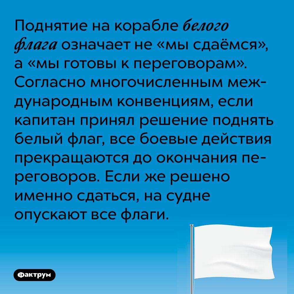 Поднятие на корабле белого флага означает не «мы сдаёмся», а «мы готовы к переговорам». Согласно многочисленным международным конвенциям, если капитан принял решение поднять белый флаг, все боевые действия прекращаются до окончания переговоров. Если же решено именно сдаться, на судне опускают все флаги.