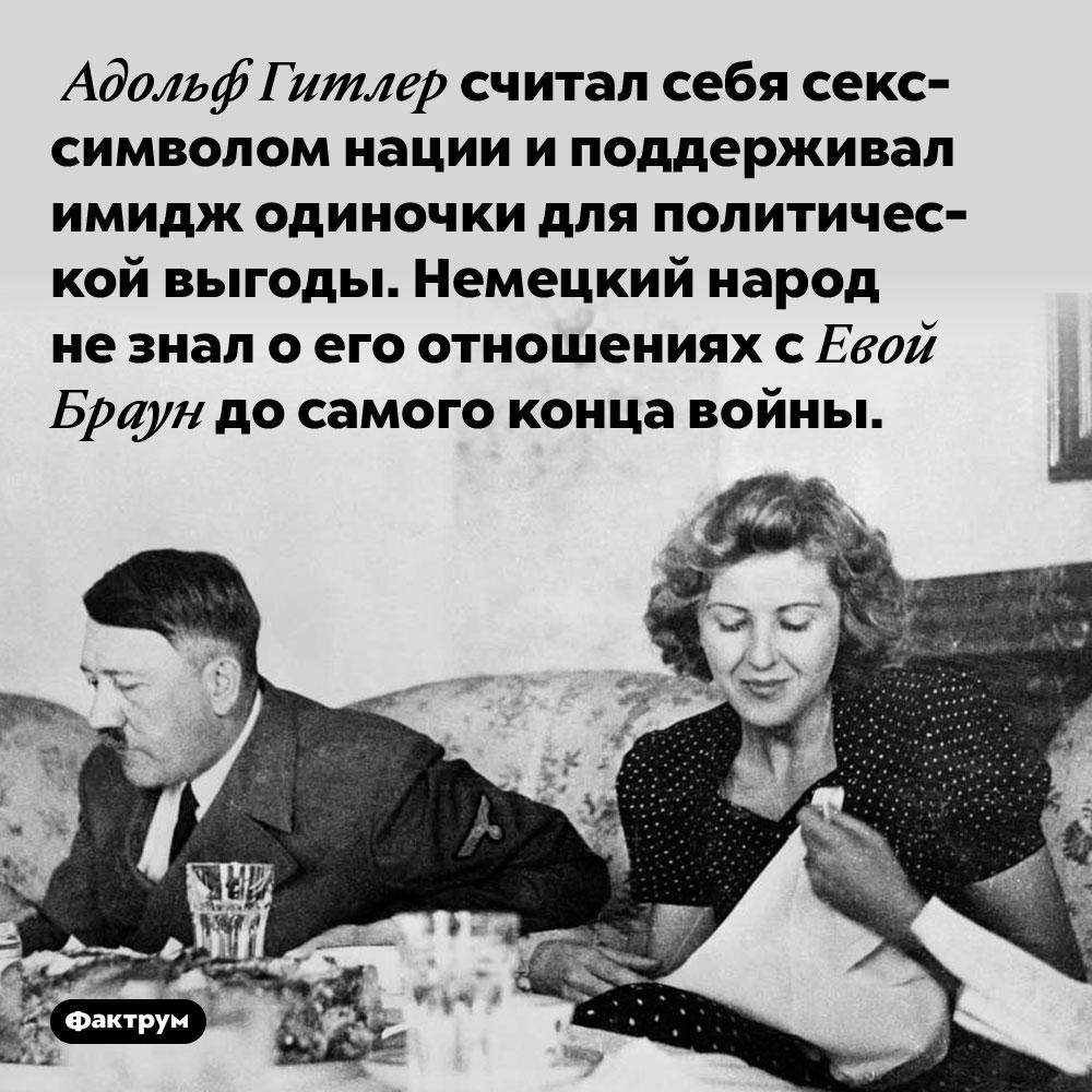 Адольф Гитлер считал себя секс-символом нации и поддерживал имидж одиночки для политической выгоды. Немецкий народ не знал о его отношениях с Евой Браун до самого конца войны.