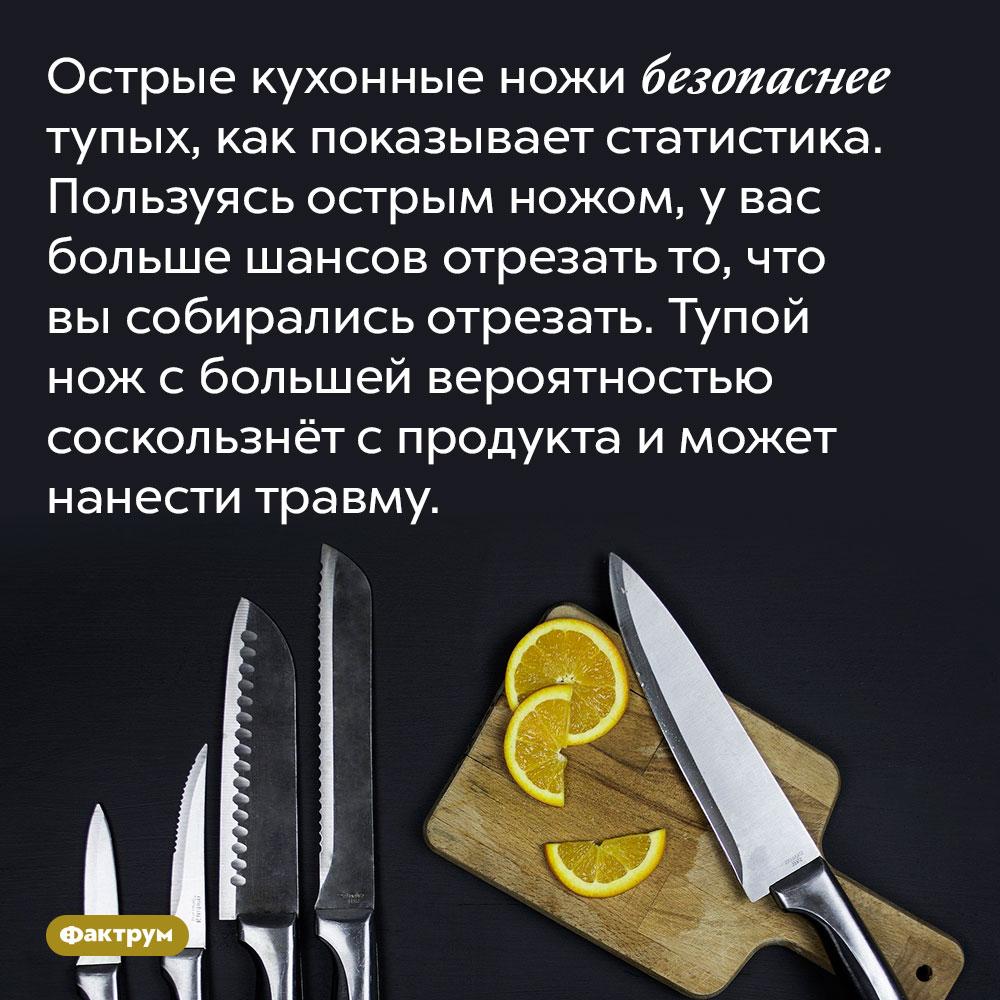 Острые кухонные ножи безопаснее тупых, как показывает статистика. Пользуясь острым ножом, у вас больше шансов отрезать то, что вы собирались отрезать. Тупой нож с большей вероятностью соскользнёт с продукта и может нанести травму.