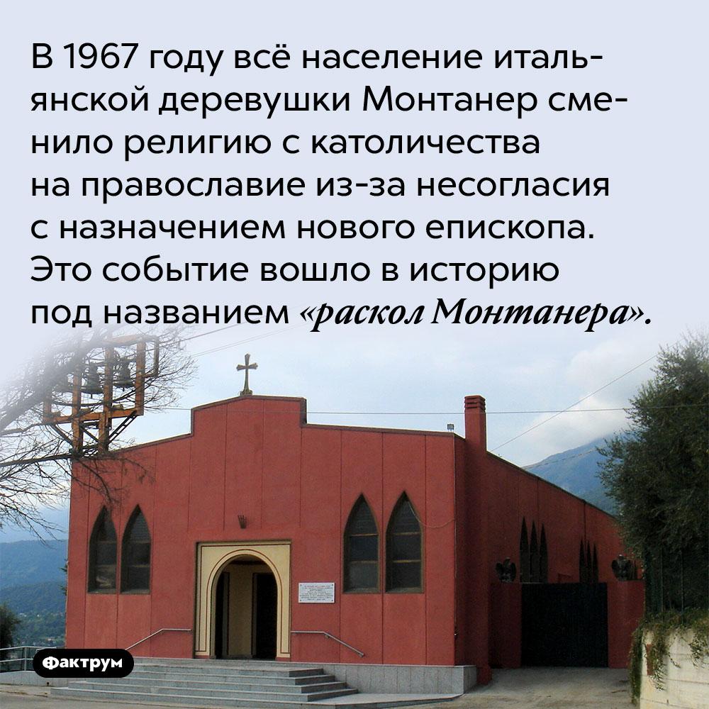 В 1967 году всё население итальянской деревушки Монтанер сменило религию с католичества на православие из-за несогласия с назначением нового епископа. Это событие вошло в историю под названием «раскол Монтанера».