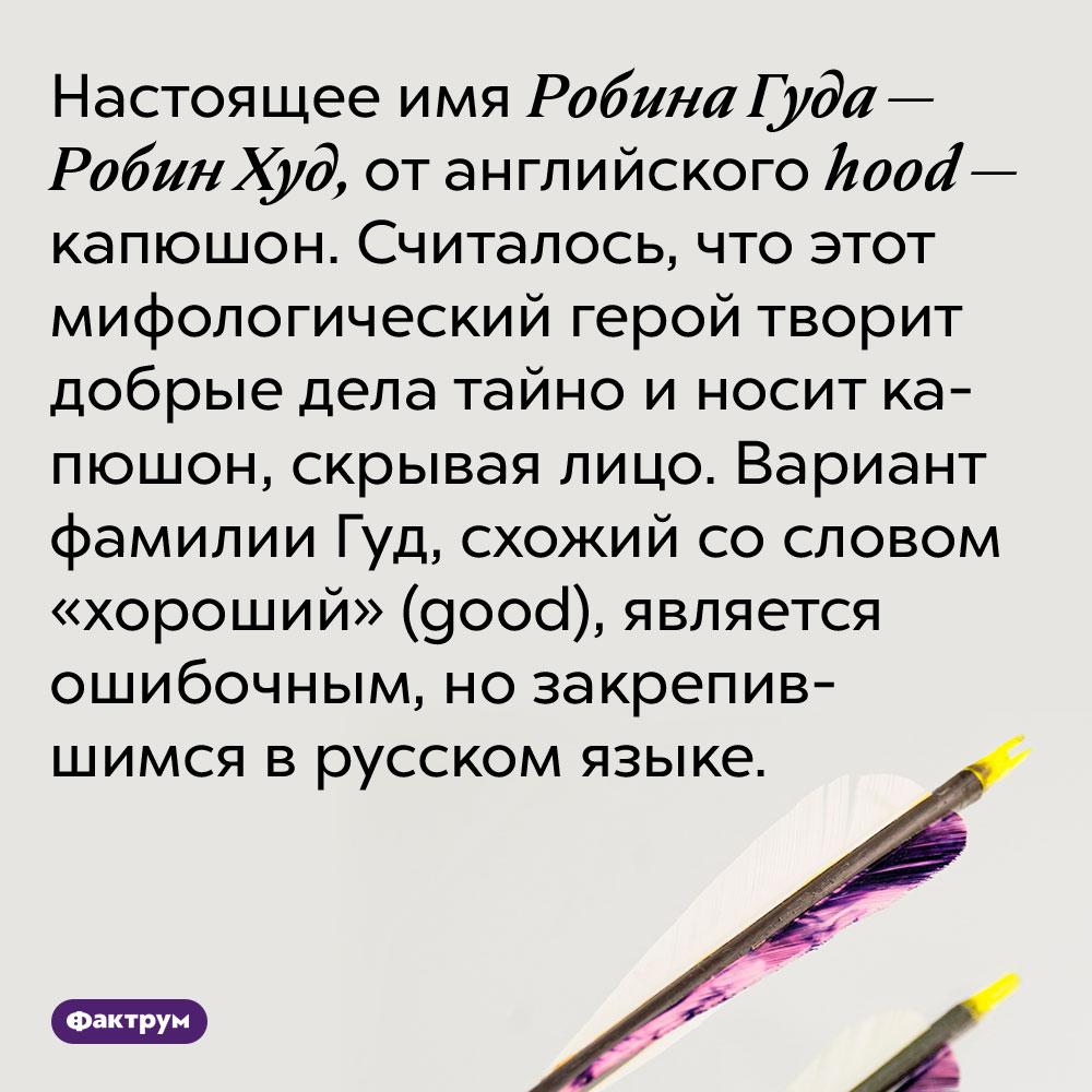Настоящее имя Робина Гуда — Робин Худ, от английского hood — капюшон. Считалось, что этот мифологический герой творит добрые дела тайно и носит капюшон, скрывая лицо. Вариант фамилии Гуд, схожий со словом «хороший» (good), является ошибочным, но закрепившимся в русском языке.