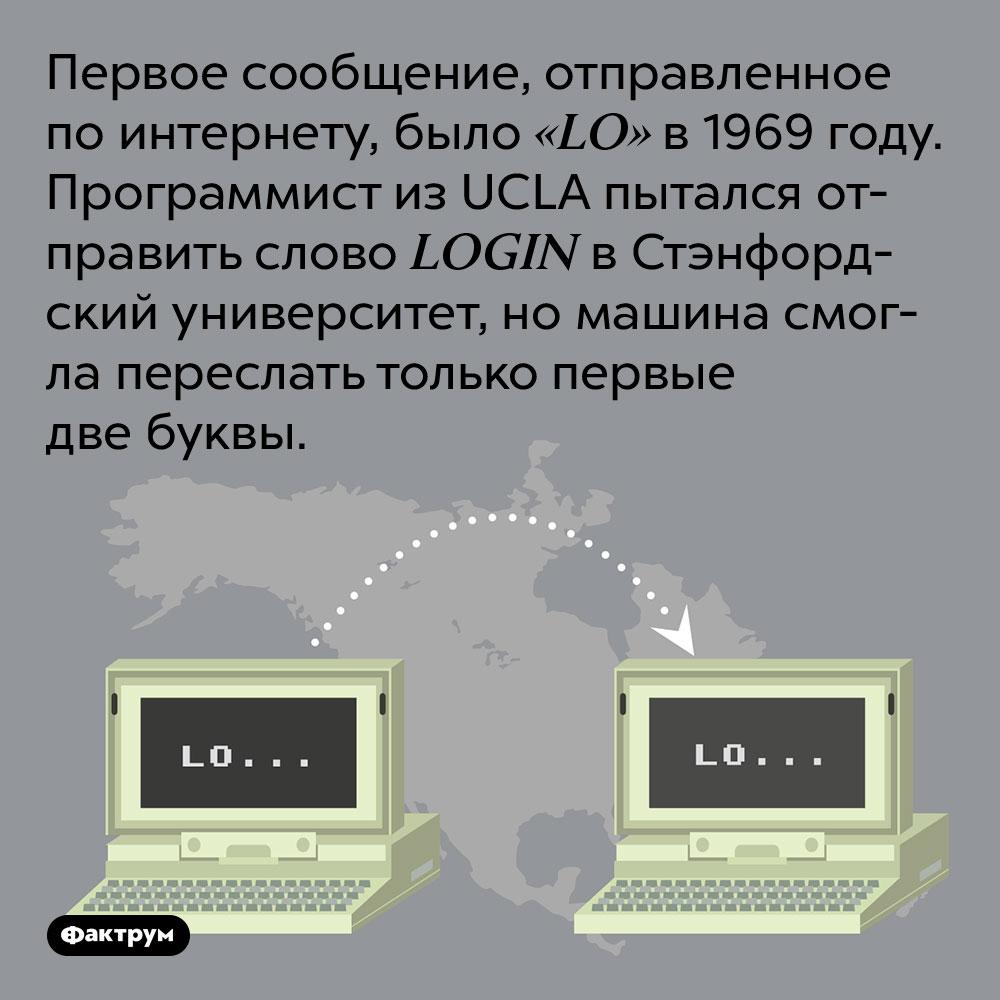 Первое сообщение, отправленное по интернету, было «LO» в 1969 году. Программист из UCLA пытался отправить слово LOGIN в Стэнфордский университет, но машина смогла переслать только первые две буквы.