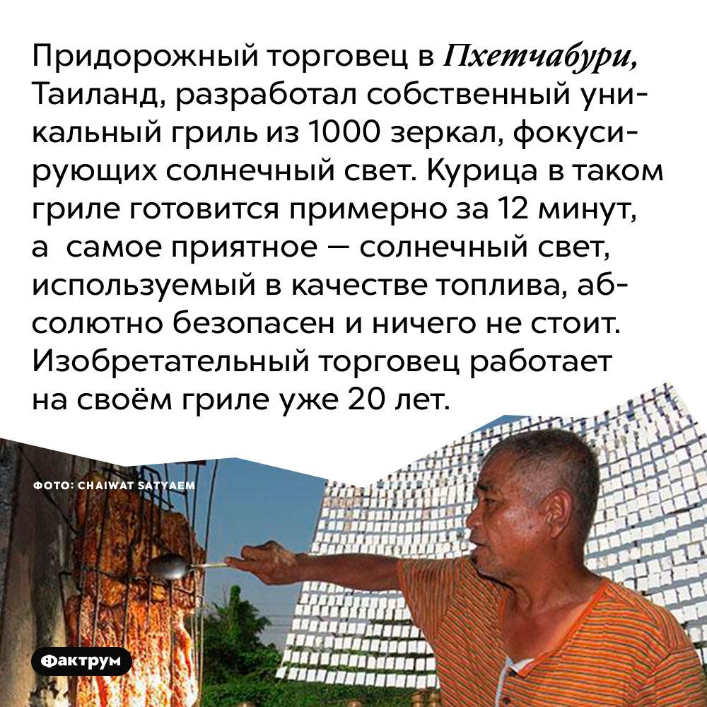 Придорожный торговец в Пхетчабури, Таиланд, разработал собственный уникальный гриль из 1000 зеркал, фокусирующих солнечный свет. Курица в таком гриле готовится примерно за 12 минут, а  самое приятное — солнечный свет, используемый в качестве топлива, абсолютно безопасен и ничего не стоит. Изобретательный торговец работает на своём гриле уже 20 лет.