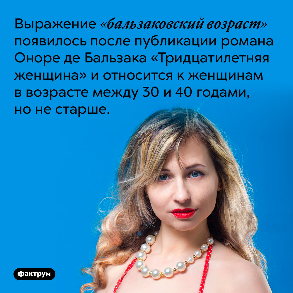 Выражение «бальзаковский возраст» появилось после публикации романа Оноре де Бальзака «Тридцатилетняя женщина» и относится к женщинам в возрасте между 30 и 40 годами, но не старше.