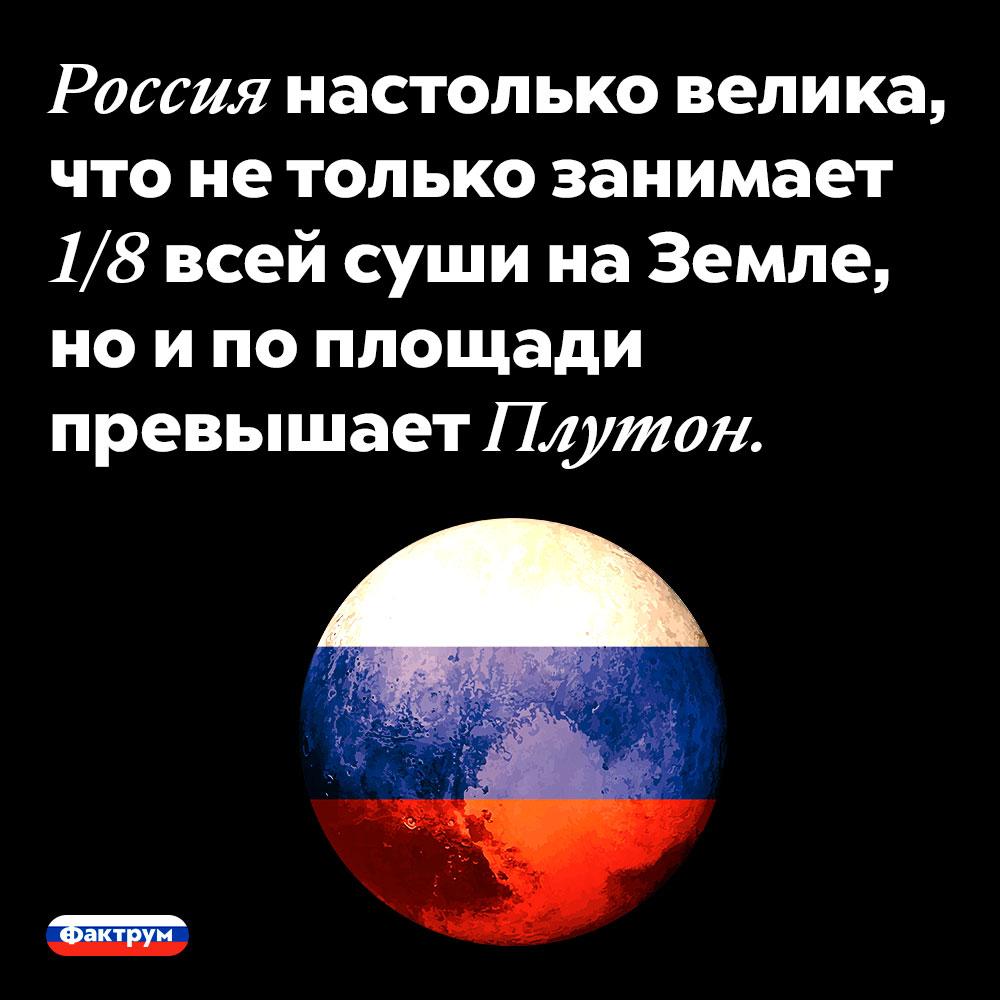 Россия настолько велика, что не только занимает 1/8 всей суши на Земле, но и по площади превышает Плутон.